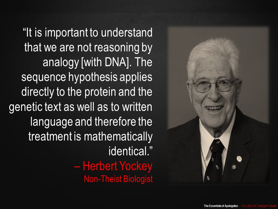 It is important to understand that we are not reasoning by analogy [with DNA]. The sequence hypothesis applies directly to the protein and the genetic text as well as to written language and therefore the treatment is mathematically identical. – Herbert Yockey